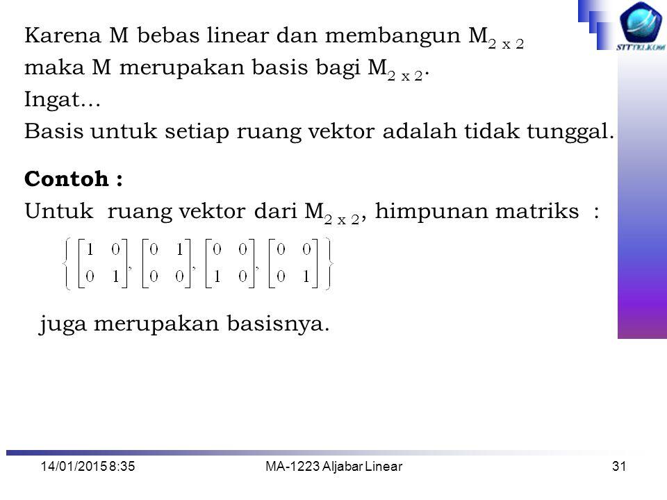 14/01/2015 8:37MA-1223 Aljabar Linear31 Karena M bebas linear dan membangun M 2 x 2 maka M merupakan basis bagi M 2 x 2. Ingat… Basis untuk setiap rua