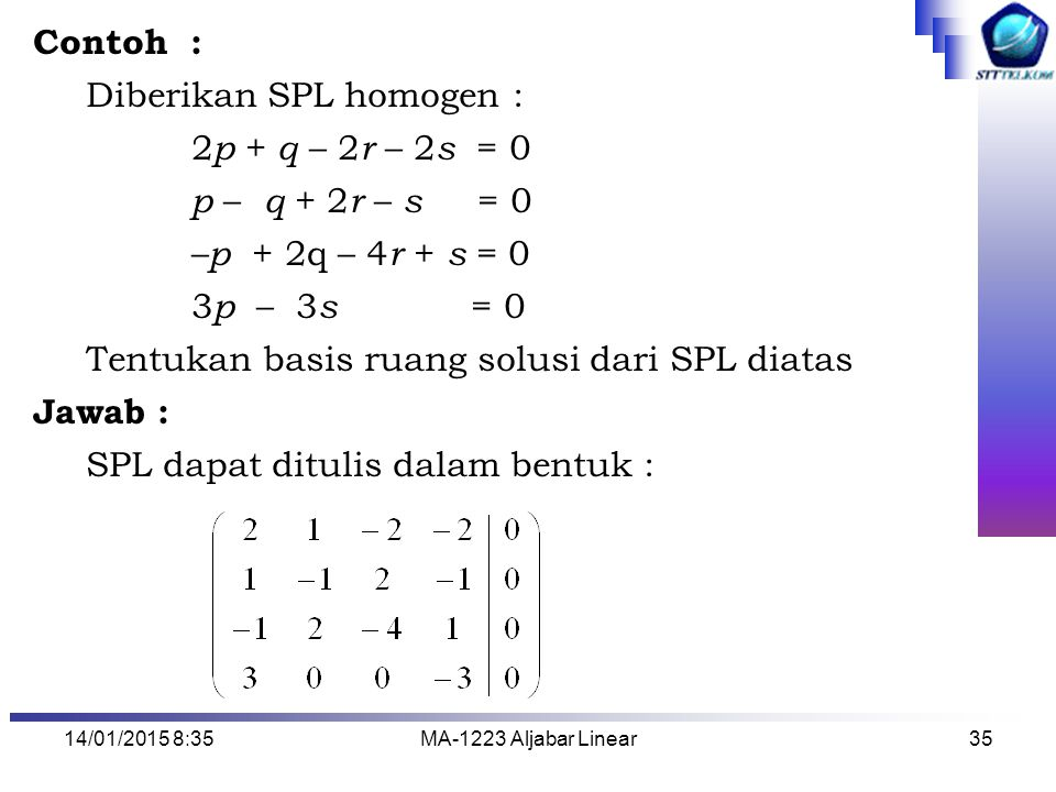 14/01/2015 8:37MA-1223 Aljabar Linear35 Contoh : Diberikan SPL homogen : 2 p + q – 2 r – 2 s = 0 p – q + 2 r – s = 0 – p + 2q – 4 r + s = 0 3 p – 3 s