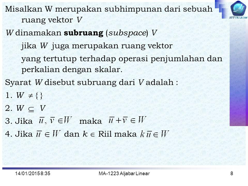 14/01/2015 8:37MA-1223 Aljabar Linear8 Misalkan W merupakan subhimpunan dari sebuah ruang vektor V W dinamakan subruang ( subspace ) V jika W juga mer