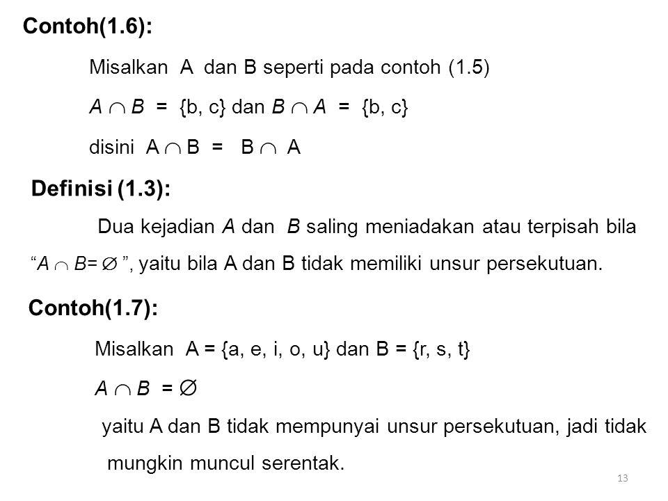 13 Contoh(1.6): Misalkan A dan B seperti pada contoh (1.5) A  B = {b, c} dan B  A = {b, c} disini A  B = B  A Definisi (1.3): Dua kejadian A dan B