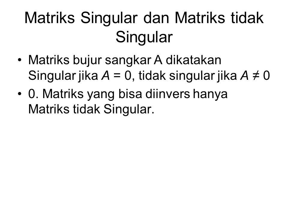 Matriks Singular dan Matriks tidak Singular Matriks bujur sangkar A dikatakan Singular jika A = 0, tidak singular jika A ≠ 0 0. Matriks yang bisa diin