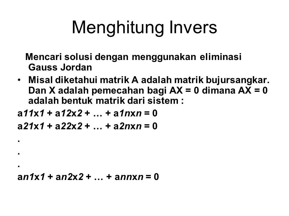 Menghitung Invers Mencari solusi dengan menggunakan eliminasi Gauss Jordan Misal diketahui matrik A adalah matrik bujursangkar. Dan X adalah pemecahan