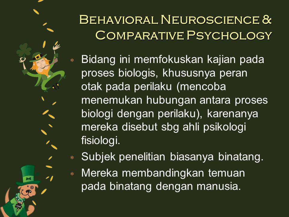 Behavioral Neuroscience & Comparative Psychology ٭ Bidang ini memfokuskan kajian pada proses biologis, khususnya peran otak pada perilaku (mencoba menemukan hubungan antara proses biologi dengan perilaku), karenanya mereka disebut sbg ahli psikologi fisiologi.