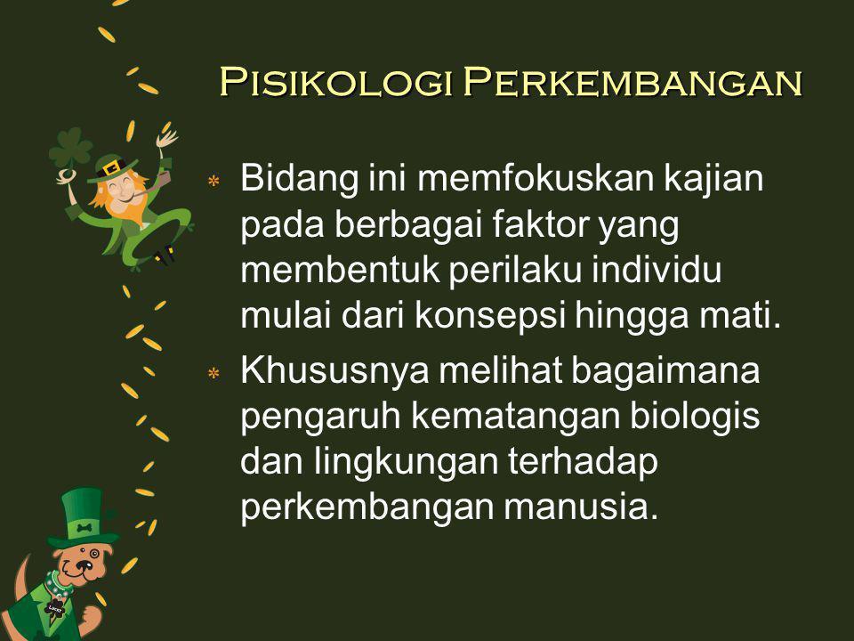 Pisikologi Perkembangan ٭ Bidang ini memfokuskan kajian pada berbagai faktor yang membentuk perilaku individu mulai dari konsepsi hingga mati. ٭ Khusu