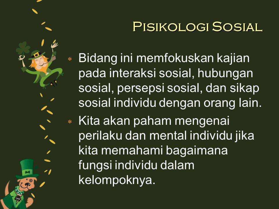 Pisikologi Sosial ٭ Bidang ini memfokuskan kajian pada interaksi sosial, hubungan sosial, persepsi sosial, dan sikap sosial individu dengan orang lain