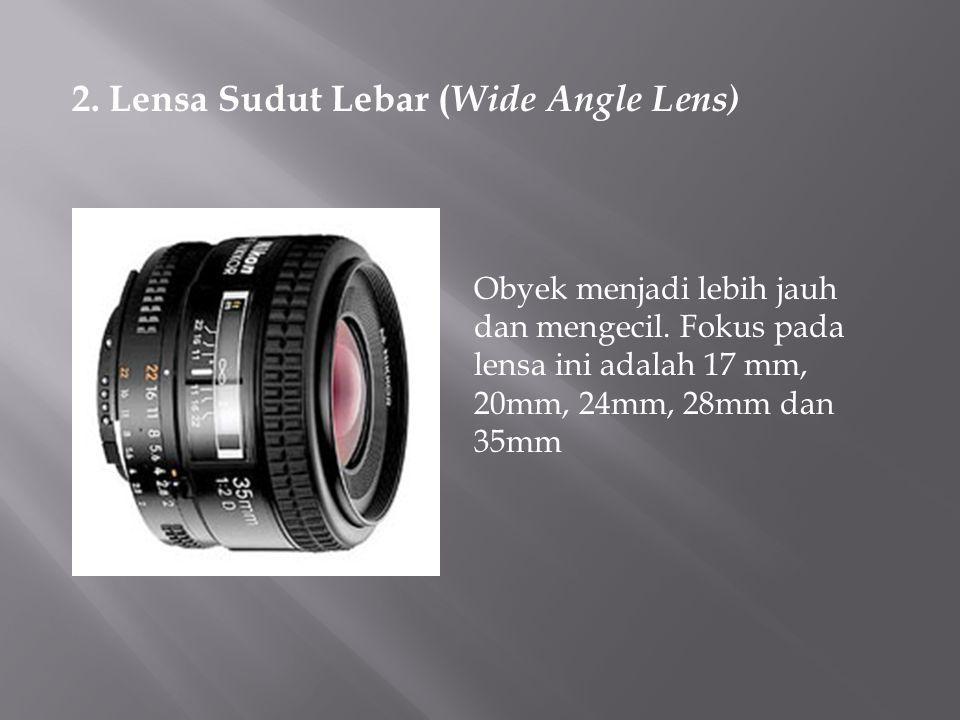 2. Lensa Sudut Lebar ( Wide Angle Lens) Obyek menjadi lebih jauh dan mengecil. Fokus pada lensa ini adalah 17 mm, 20mm, 24mm, 28mm dan 35mm