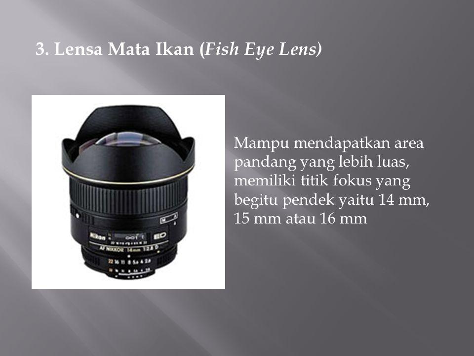 3. Lensa Mata Ikan ( Fish Eye Lens) Mampu mendapatkan area pandang yang lebih luas, memiliki titik fokus yang begitu pendek yaitu 14 mm, 15 mm atau 16