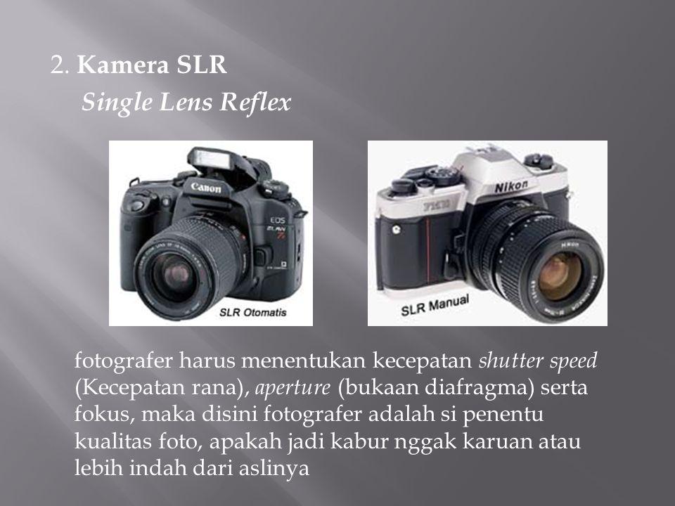 2. Kamera SLR Single Lens Reflex fotografer harus menentukan kecepatan shutter speed (Kecepatan rana), aperture (bukaan diafragma) serta fokus, maka d