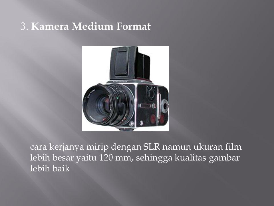 3. Kamera Medium Format cara kerjanya mirip dengan SLR namun ukuran film lebih besar yaitu 120 mm, sehingga kualitas gambar lebih baik