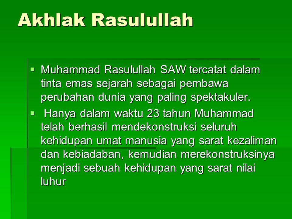 Akhlak Rasulullah  Muhammad Rasulullah SAW tercatat dalam tinta emas sejarah sebagai pembawa perubahan dunia yang paling spektakuler.  Hanya dalam w