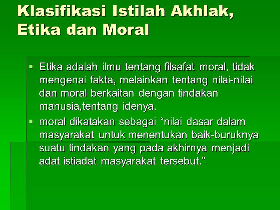 Klasifikasi Istilah Akhlak, Etika dan Moral  Etika adalah ilmu tentang filsafat moral, tidak mengenai fakta, melainkan tentang nilai-nilai dan moral