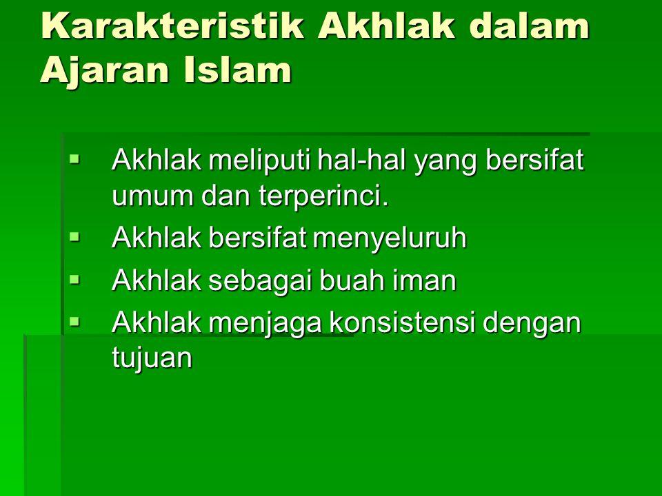 Karakteristik Akhlak dalam Ajaran Islam  Akhlak meliputi hal-hal yang bersifat umum dan terperinci.  Akhlak bersifat menyeluruh  Akhlak sebagai bua