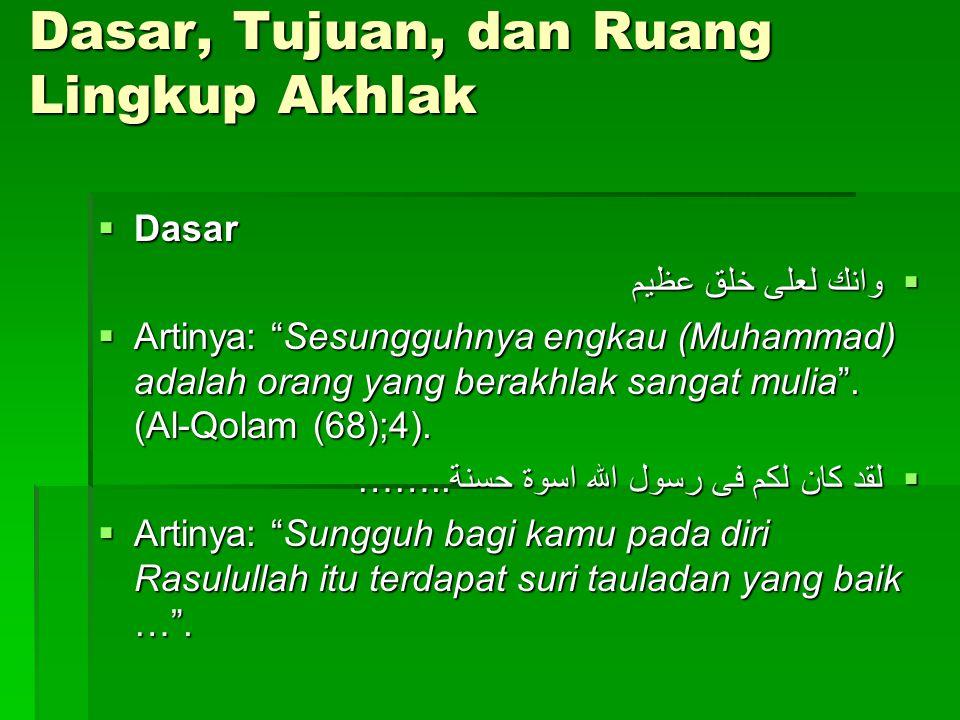 Dasar, Tujuan, dan Ruang Lingkup Akhlak  Dasar  وانك لعلى خلق عظيم  Artinya: Sesungguhnya engkau (Muhammad) adalah orang yang berakhlak sangat mulia .
