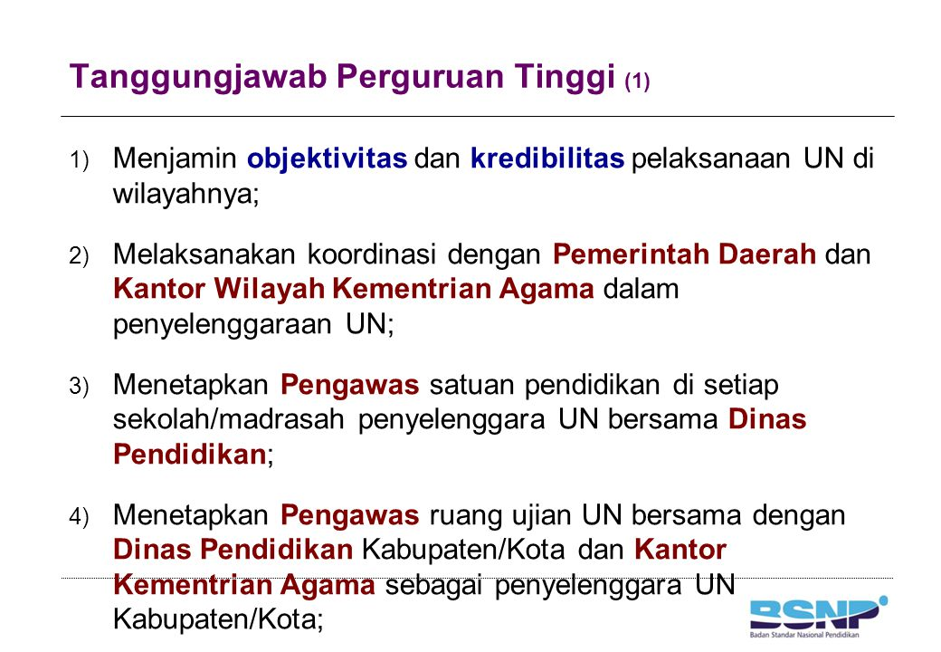Tanggungjawab Perguruan Tinggi (1) 1) Menjamin objektivitas dan kredibilitas pelaksanaan UN di wilayahnya; 2) Melaksanakan koordinasi dengan Pemerinta