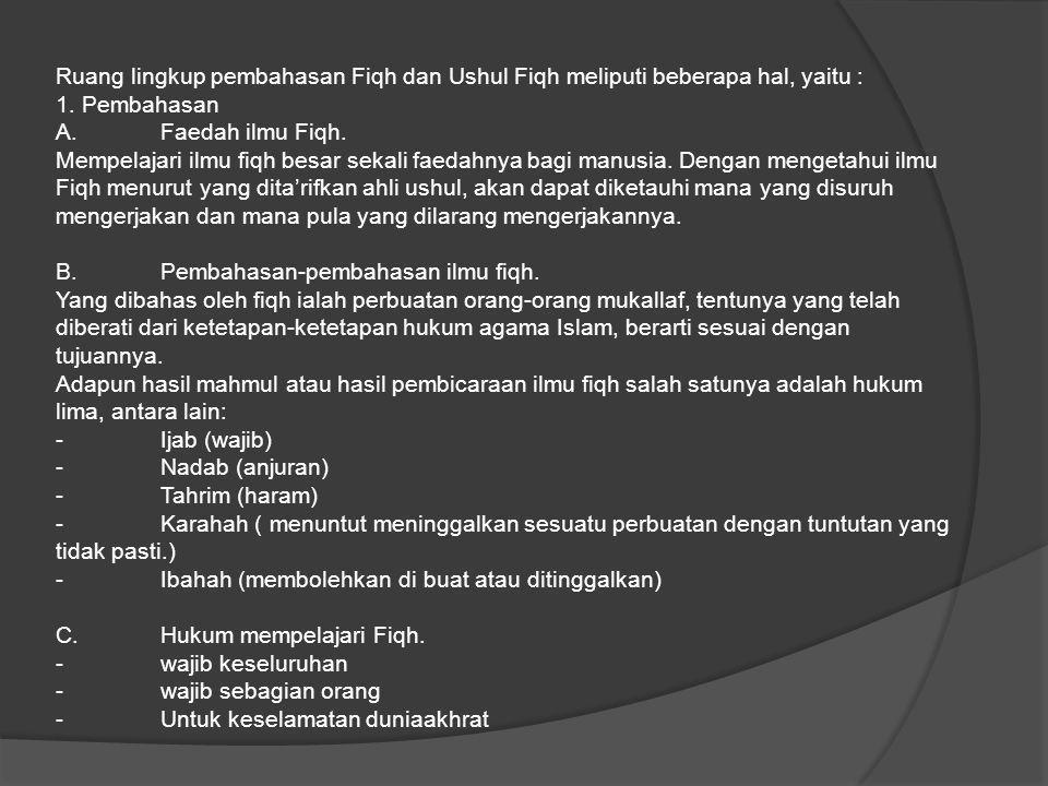 Ruang lingkup pembahasan Fiqh dan Ushul Fiqh meliputi beberapa hal, yaitu : 1. Pembahasan A.Faedah ilmu Fiqh. Mempelajari ilmu fiqh besar sekali faeda