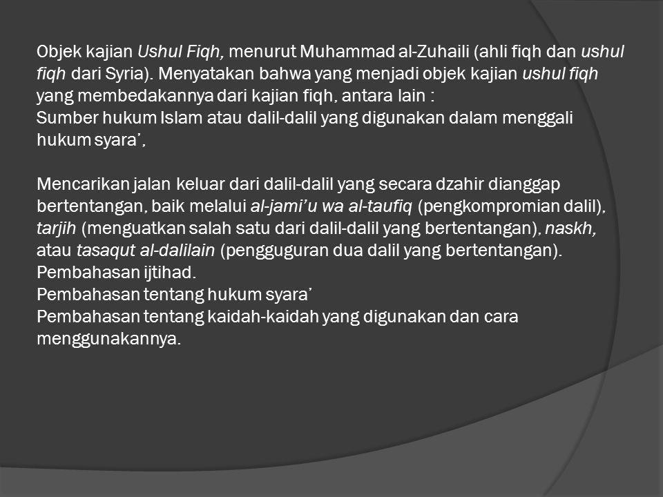 Objek kajian Ushul Fiqh, menurut Muhammad al-Zuhaili (ahli fiqh dan ushul fiqh dari Syria). Menyatakan bahwa yang menjadi objek kajian ushul fiqh yang