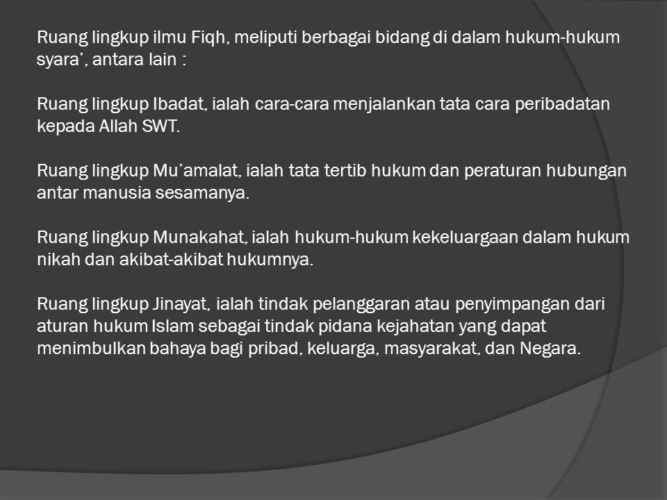 Ruang lingkup ilmu Fiqh, meliputi berbagai bidang di dalam hukum-hukum syara', antara lain : Ruang lingkup Ibadat, ialah cara-cara menjalankan tata ca