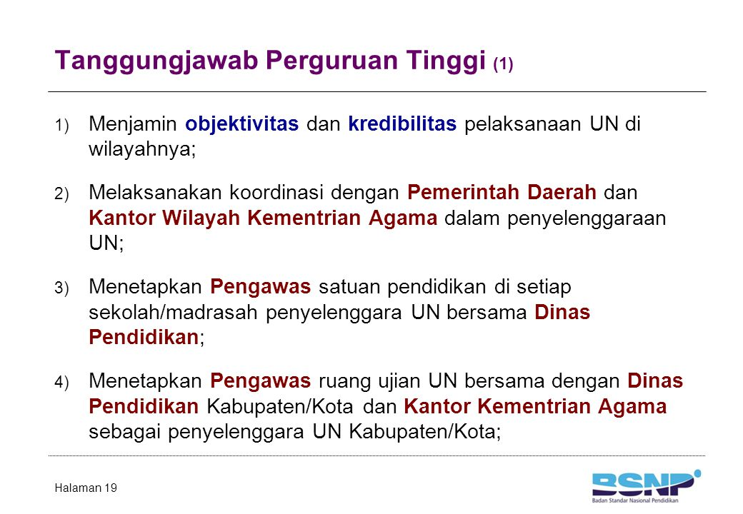 Tanggungjawab Perguruan Tinggi (1) 1) Menjamin objektivitas dan kredibilitas pelaksanaan UN di wilayahnya; 2) Melaksanakan koordinasi dengan Pemerintah Daerah dan Kantor Wilayah Kementrian Agama dalam penyelenggaraan UN; 3) Menetapkan Pengawas satuan pendidikan di setiap sekolah/madrasah penyelenggara UN bersama Dinas Pendidikan; 4) Menetapkan Pengawas ruang ujian UN bersama dengan Dinas Pendidikan Kabupaten/Kota dan Kantor Kementrian Agama sebagai penyelenggara UN Kabupaten/Kota; Halaman 19