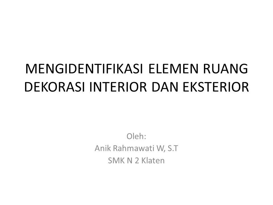 MENGIDENTIFIKASI ELEMEN RUANG DEKORASI INTERIOR DAN EKSTERIOR Oleh: Anik Rahmawati W, S.T SMK N 2 Klaten