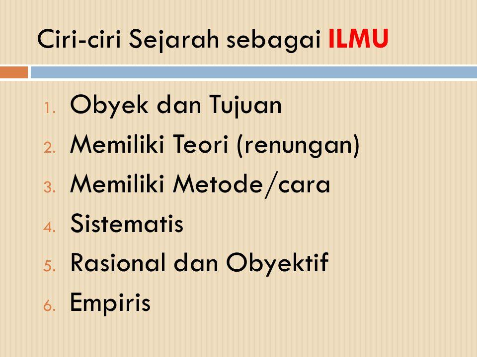 Ciri-ciri Sejarah sebagai ILMU 1. Obyek dan Tujuan 2. Memiliki Teori (renungan) 3. Memiliki Metode/cara 4. Sistematis 5. Rasional dan Obyektif 6. Empi
