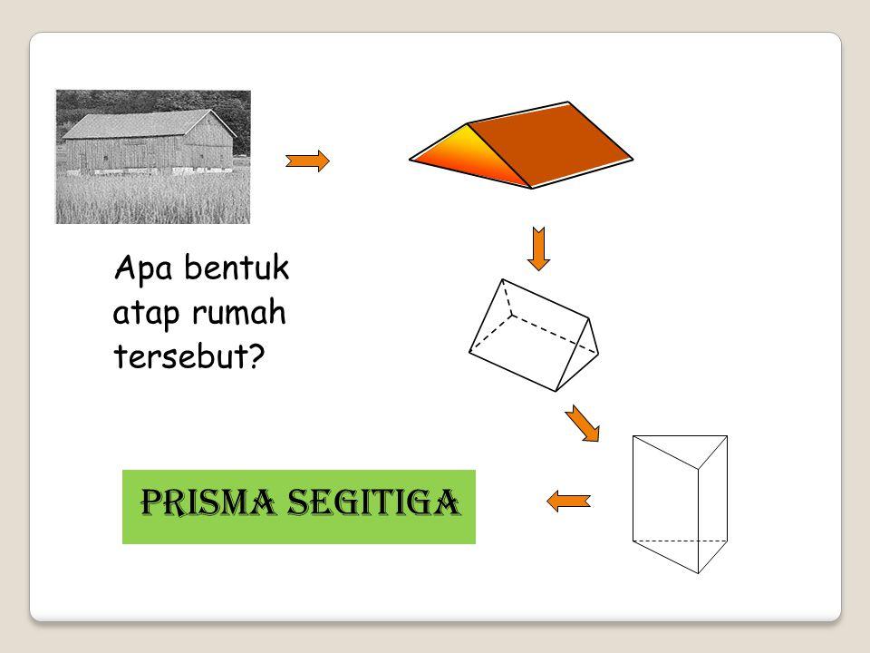 Apa bentuk atap rumah tersebut? PRISMA SEGITIGA