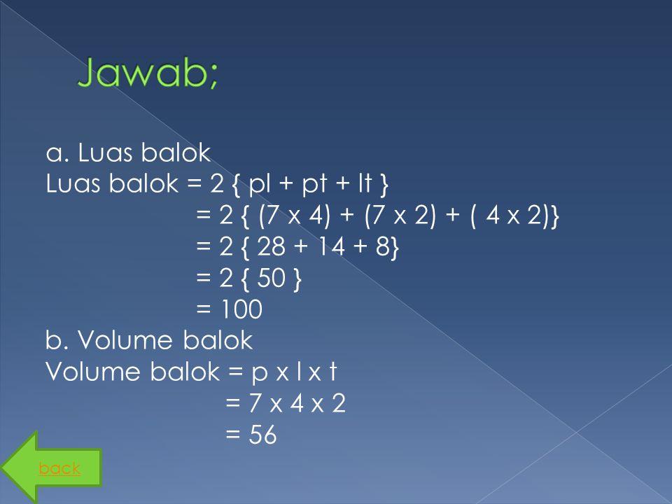 a. Luas balok Luas balok = 2 { pl + pt + lt } = 2 { (7 x 4) + (7 x 2) + ( 4 x 2)} = 2 { 28 + 14 + 8} = 2 { 50 } = 100 b. Volume balok Volume balok = p