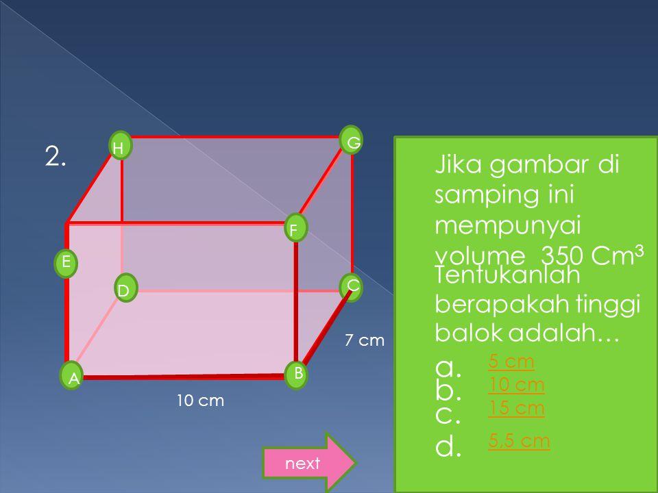 7 cm 2. G D H E B F C A 10 cm Jika gambar di samping ini mempunyai volume 350 Cm 3 Tentukanlah berapakah tinggi balok adalah… a. 5 cm 5 cm b. 10 cm 10