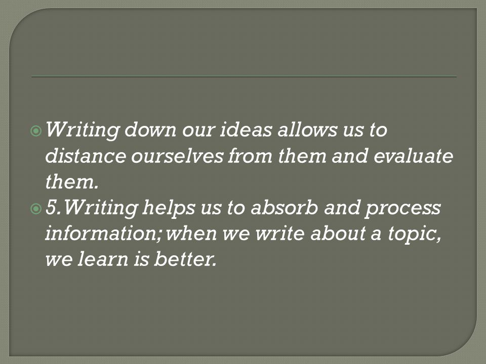  Writing down our ideas allows us to distance ourselves from them and evaluate them.
