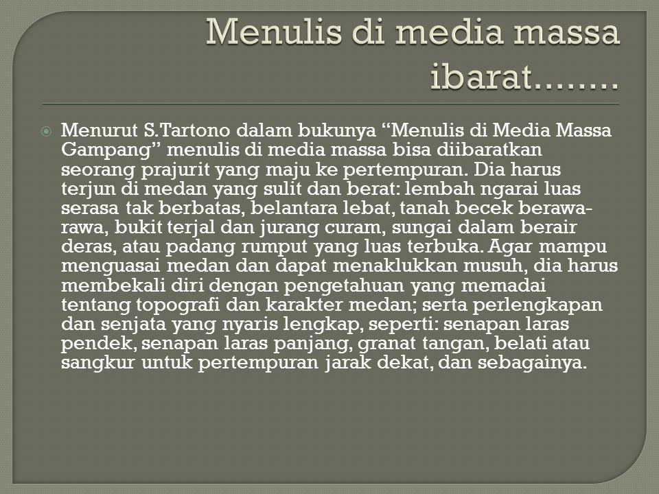  Menurut S.Tartono dalam bukunya Menulis di Media Massa Gampang menulis di media massa bisa diibaratkan seorang prajurit yang maju ke pertempuran.