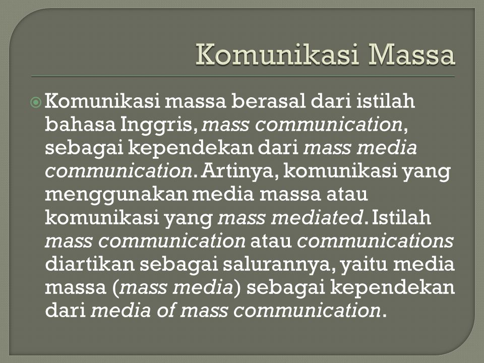  Komunikasi massa berasal dari istilah bahasa Inggris, mass communication, sebagai kependekan dari mass media communication. Artinya, komunikasi yang