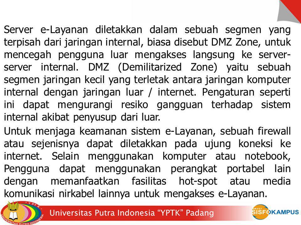 Server e-Layanan diletakkan dalam sebuah segmen yang terpisah dari jaringan internal, biasa disebut DMZ Zone, untuk mencegah pengguna luar mengakses l