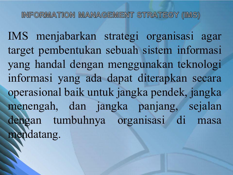 IMS menjabarkan strategi organisasi agar target pembentukan sebuah sistem informasi yang handal dengan menggunakan teknologi informasi yang ada dapat