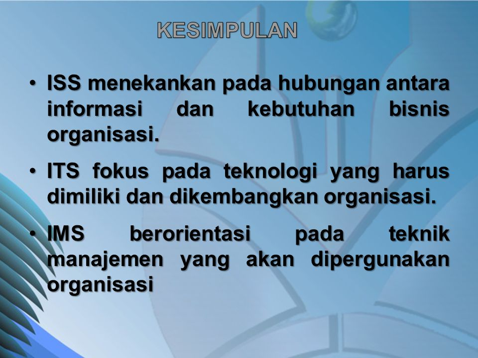 ISS menekankan pada hubungan antara informasi dan kebutuhan bisnis organisasi.ISS menekankan pada hubungan antara informasi dan kebutuhan bisnis organ