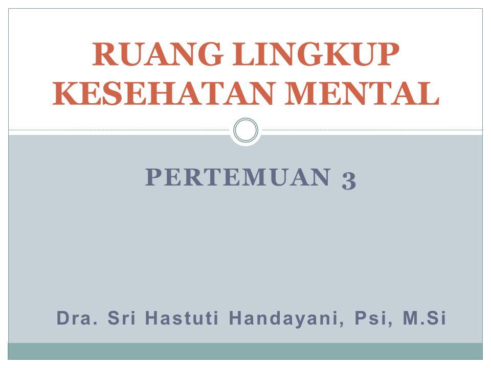 PERTEMUAN 3 Dra. Sri Hastuti Handayani, Psi, M.Si RUANG LINGKUP KESEHATAN MENTAL