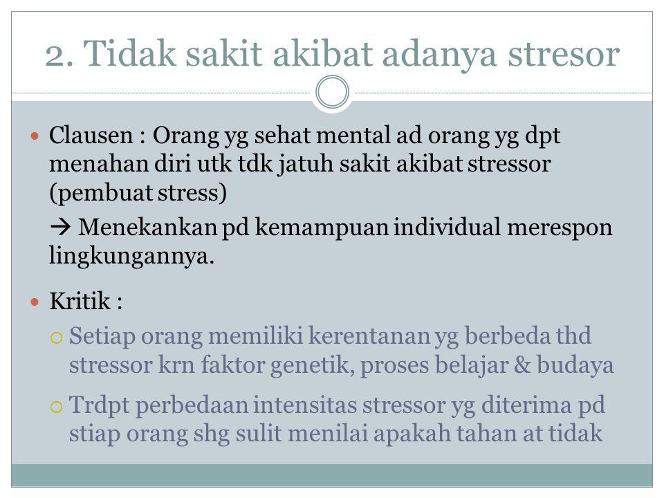 2. Tidak sakit akibat adanya stresor Clausen : Orang yg sehat mental ad orang yg dpt menahan diri utk tdk jatuh sakit akibat stressor (pembuat stress)