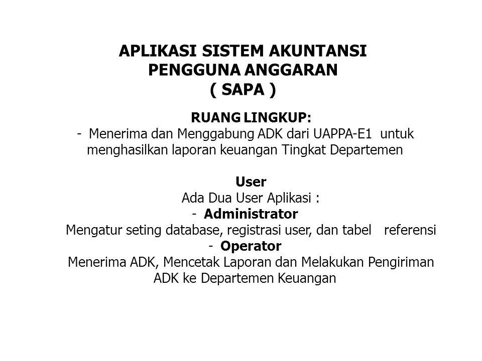 RUANG LINGKUP: -Menerima dan Menggabung ADK dari UAPPA-E1 untuk menghasilkan laporan keuangan Tingkat Departemen User Ada Dua User Aplikasi : -Administrator Mengatur seting database, registrasi user, dan tabel referensi -Operator Menerima ADK, Mencetak Laporan dan Melakukan Pengiriman ADK ke Departemen Keuangan APLIKASI SISTEM AKUNTANSI PENGGUNA ANGGARAN ( SAPA )