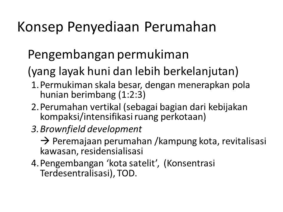 Konsep Penyediaan Perumahan Pengembangan permukiman (yang layak huni dan lebih berkelanjutan) 1.Permukiman skala besar, dengan menerapkan pola hunian berimbang (1:2:3) 2.Perumahan vertikal (sebagai bagian dari kebijakan kompaksi/intensifikasi ruang perkotaan) 3.Brownfield development  Peremajaan perumahan /kampung kota, revitalisasi kawasan, residensialisasi 4.Pengembangan 'kota satelit', (Konsentrasi Terdesentralisasi), TOD.