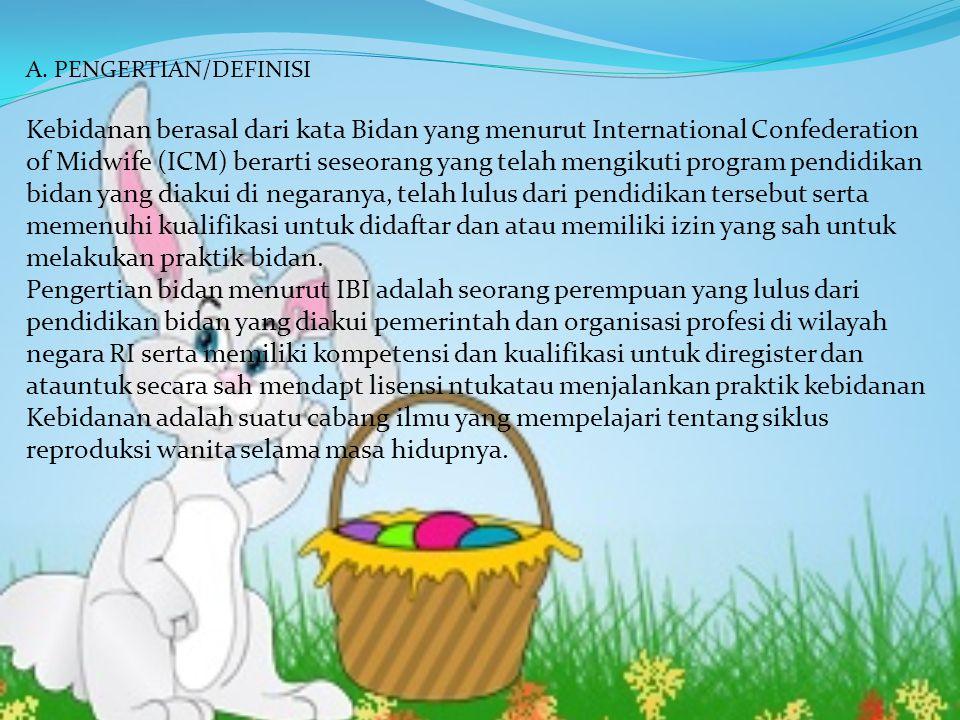 A. PENGERTIAN/DEFINISI Kebidanan berasal dari kata Bidan yang menurut International Confederation of Midwife (ICM) berarti seseorang yang telah mengik