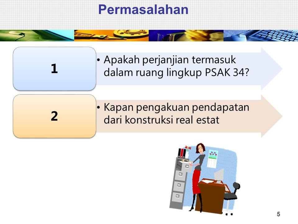 Permasalahan 5 Apakah perjanjian termasuk dalam ruang lingkup PSAK 34? 1 Kapan pengakuan pendapatan dari konstruksi real estat 2