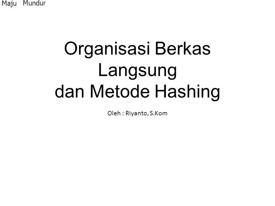 Organisasi Berkas Langsung dan Metode Hashing Oleh : Riyanto, S.Kom Maju Mundur