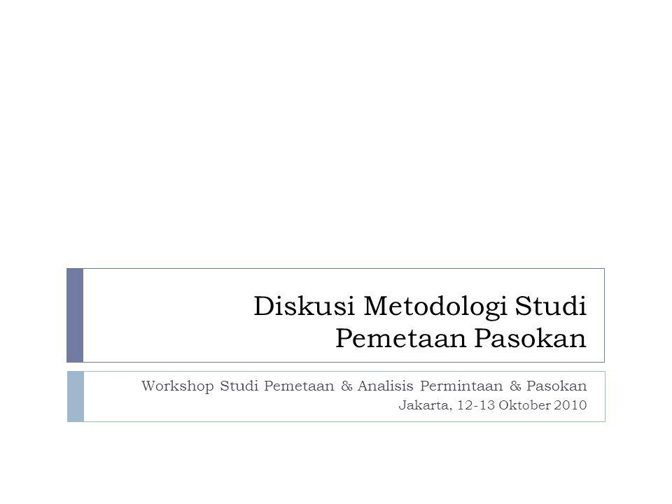 Diskusi Metodologi Studi Pemetaan Pasokan Workshop Studi Pemetaan & Analisis Permintaan & Pasokan Jakarta, 12-13 Oktober 2010