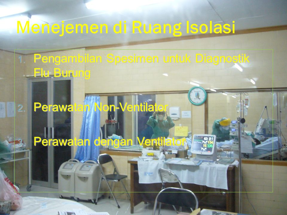 Menejemen di Ruang Isolasi 1. Pengambilan Spesimen untuk Diagnostik Flu Burung 2. Perawatan Non-Ventilator 3. Perawatan dengan Ventilator