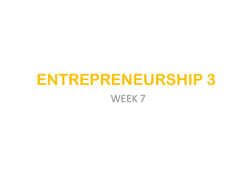 ENTREPRENEURSHIP 3 WEEK 7