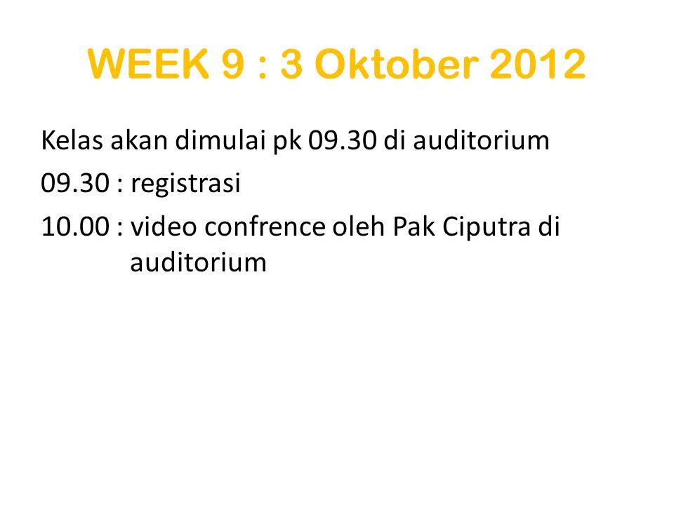 WEEK 9 : 3 Oktober 2012 Kelas akan dimulai pk 09.30 di auditorium 09.30 : registrasi 10.00 : video confrence oleh Pak Ciputra di auditorium