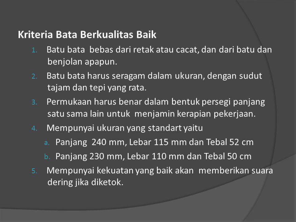Kriteria Bata Berkualitas Baik 1. Batu bata bebas dari retak atau cacat, dan dari batu dan benjolan apapun. 2. Batu bata harus seragam dalam ukuran, d