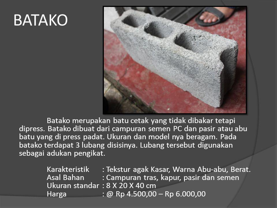 BATAKO Batako merupakan batu cetak yang tidak dibakar tetapi dipress. Batako dibuat dari campuran semen PC dan pasir atau abu batu yang di press padat