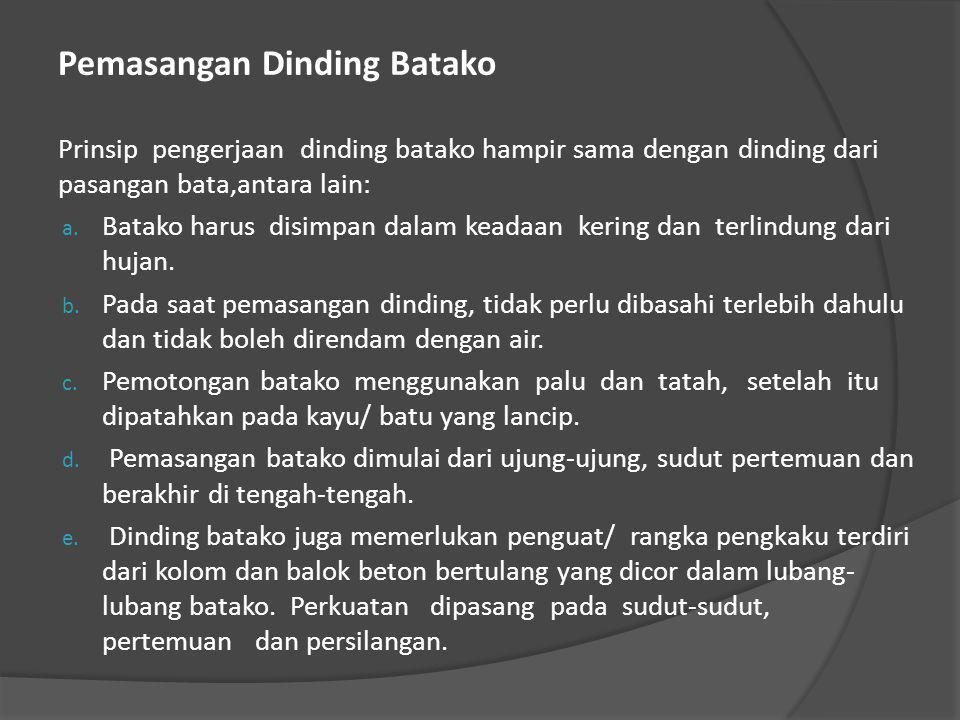 Pemasangan Dinding Batako Prinsip pengerjaan dinding batako hampir sama dengan dinding dari pasangan bata,antara lain: a. Batako harus disimpan dalam