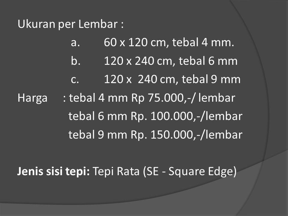Ukuran per Lembar : a.60 x 120 cm, tebal 4 mm. b.120 x 240 cm, tebal 6 mm c.120 x 240 cm, tebal 9 mm Harga: tebal 4 mm Rp 75.000,-/ lembar tebal 6 mm