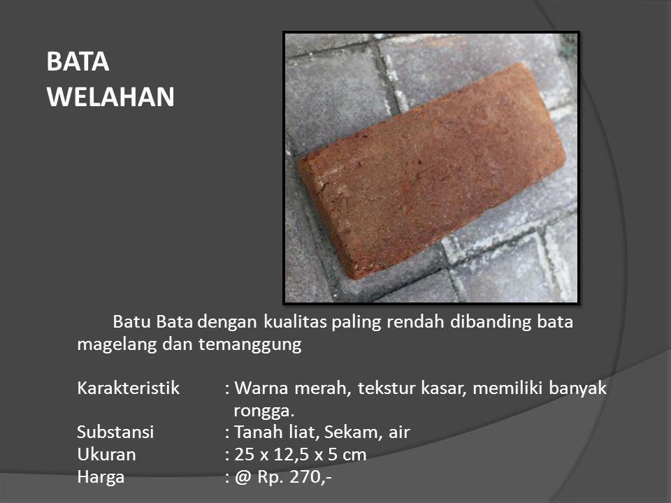 Batu Bata dengan kualitas paling rendah dibanding bata magelang dan temanggung Karakteristik: Warna merah, tekstur kasar, memiliki banyak rongga. Subs