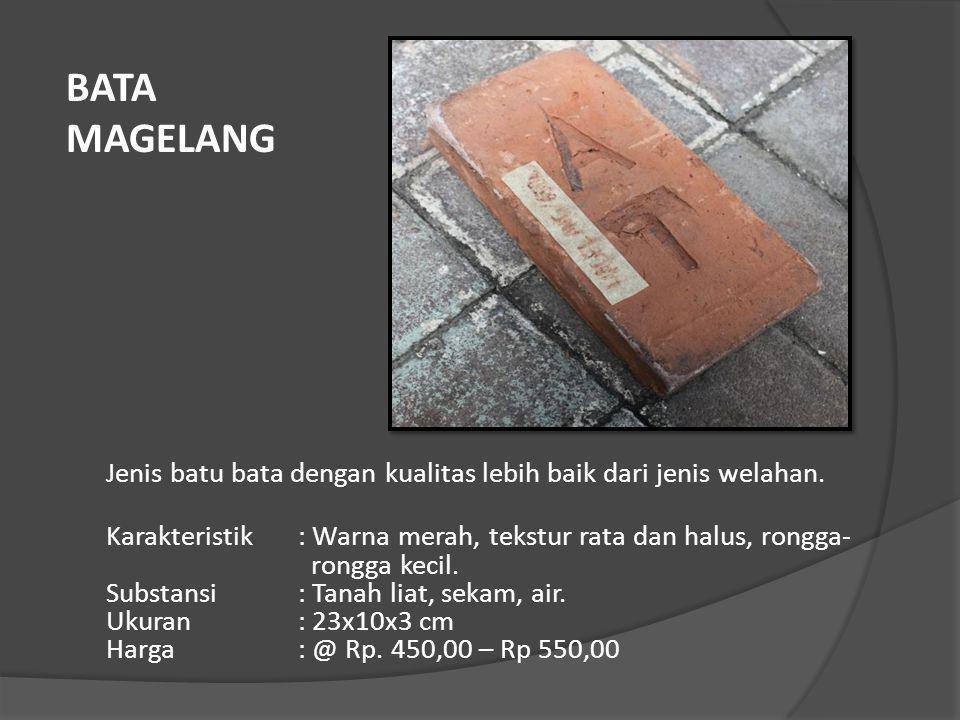 Jenis batu bata dengan kualitas lebih baik dari jenis welahan. Karakteristik: Warna merah, tekstur rata dan halus, rongga- rongga kecil. Substansi: Ta